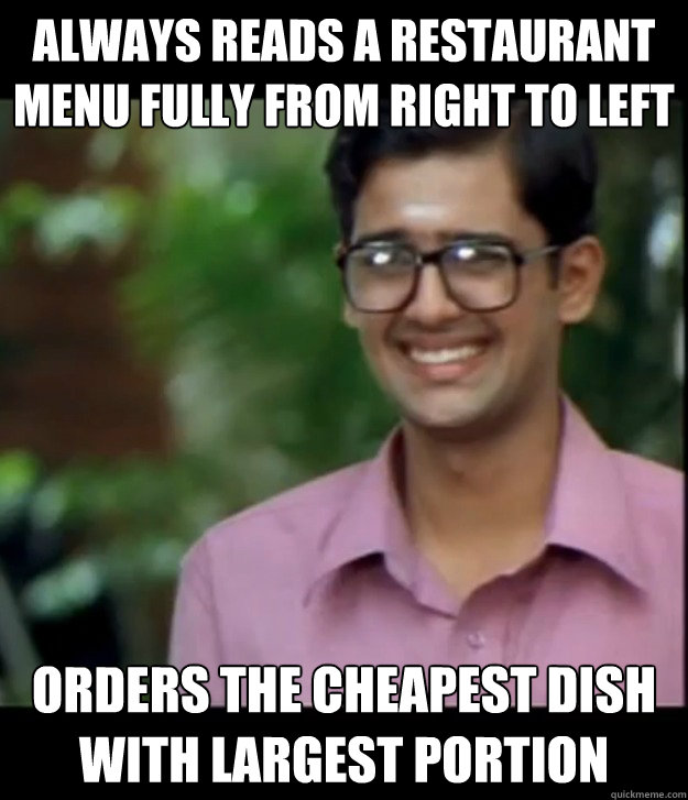 Always reads a restaurant menu fully from right to left Orders the cheapest dish with largest portion  Smart Iyer boy