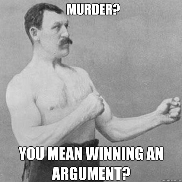 Murder? You mean winning an argument? - Murder? You mean winning an argument?  Misc