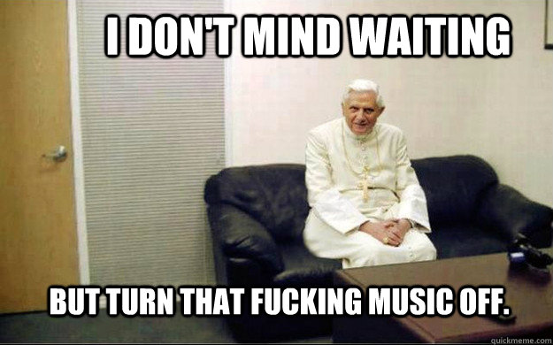 I don't mind waiting But turn that fucking music off. - I don't mind waiting But turn that fucking music off.  Pope couch