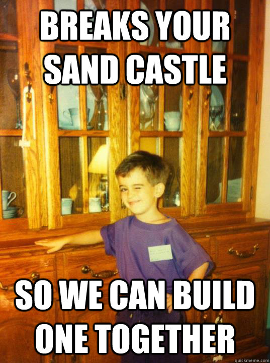 Breaks your sand castle  so we can build one together