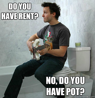 do you have rent? no, do you have pot?