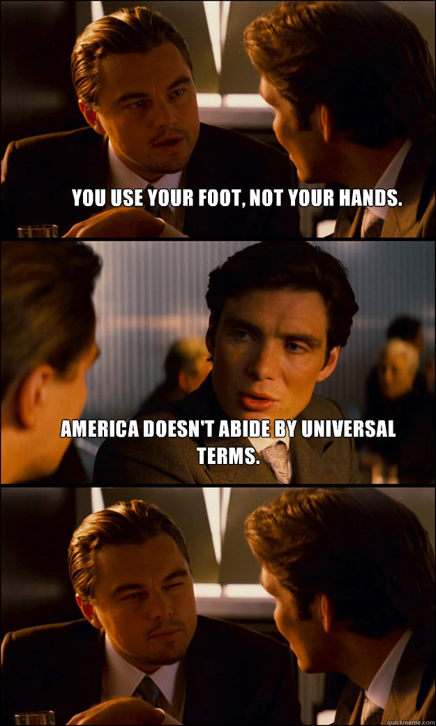 You use your foot, not your hands. America doesn't abide by universal terms.  - You use your foot, not your hands. America doesn't abide by universal terms.   Inception