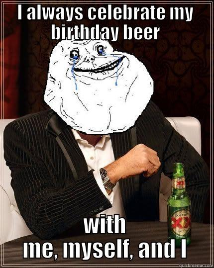 I ALWAYS CELEBRATE MY BIRTHDAY BEER WITH ME, MYSELF, AND I Most Forever Alone In The World