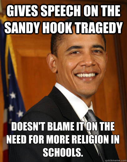 Gives speech on the  Sandy Hook tragedy  doesn't blame it on the need for more religion in schools.