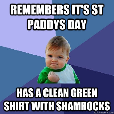 Remembers it's St Paddys day Has a clean green shirt with shamrocks - Remembers it's St Paddys day Has a clean green shirt with shamrocks  Success Kid