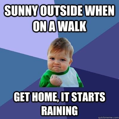 sunny outside when on a walk get home, it starts raining - sunny outside when on a walk get home, it starts raining  Success Kid