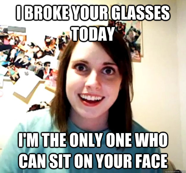 I broke your glasses today I'm the only one who can sit on your face