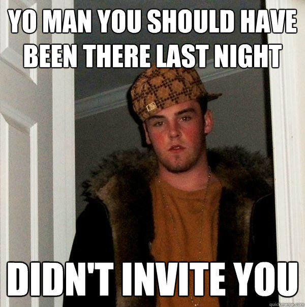 Yo man you should have been there last night didn't invite you - Yo man you should have been there last night didn't invite you  Scumbag Steve