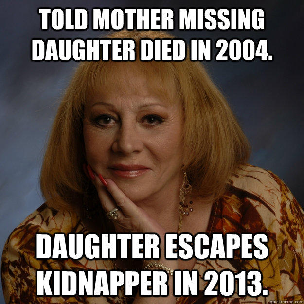 Told mother missing daughter died in 2004. Daughter escapes kidnapper in 2013.  Bullshit Psychic