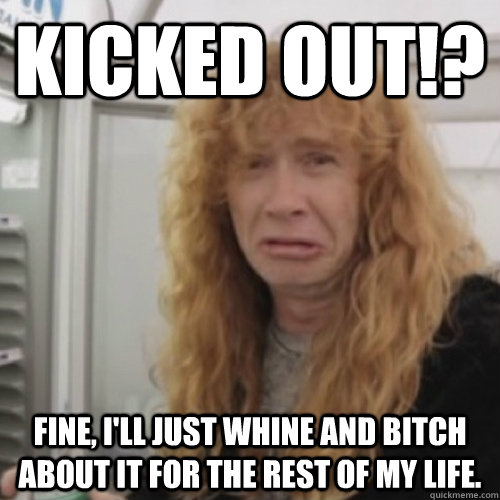 KICKED OUT!? FINE, I'LL JUST WHINE AND BITCH ABOUT IT FOR THE REST OF MY LIFE.  - KICKED OUT!? FINE, I'LL JUST WHINE AND BITCH ABOUT IT FOR THE REST OF MY LIFE.   Dave Mustaine
