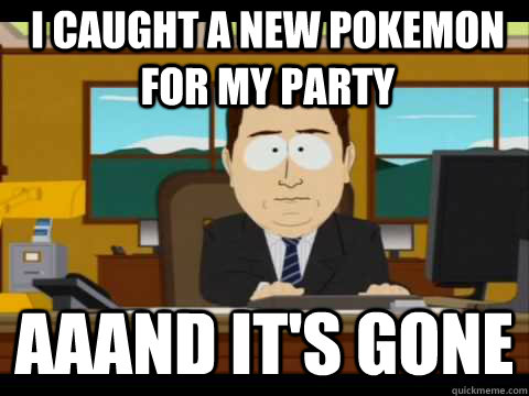 I caught a new pokemon for my party Aaand It's Gone - I caught a new pokemon for my party Aaand It's Gone  And its gone