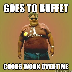 Goes to buffet Cooks work overtime