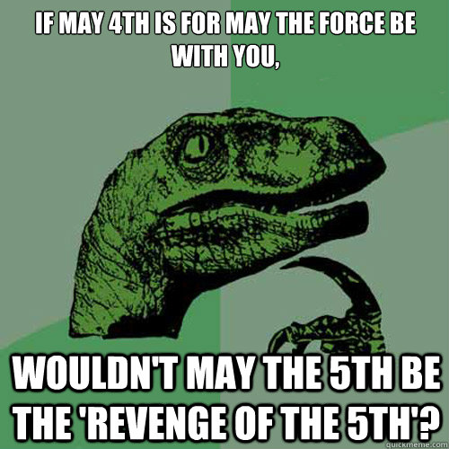 If may 4th is for May the force be with you, Wouldn't may the 5th be the 'revenge of the 5th'? - If may 4th is for May the force be with you, Wouldn't may the 5th be the 'revenge of the 5th'?  Philosoraptor