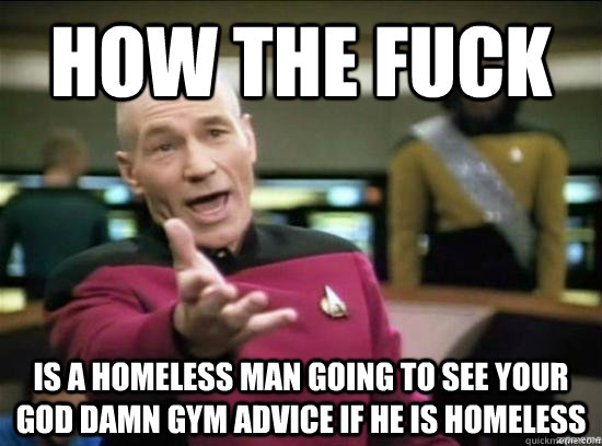 How the fuck is a homeless man going to see your god damn gym advice if he is homeless - How the fuck is a homeless man going to see your god damn gym advice if he is homeless  Annoyed Picard HD
