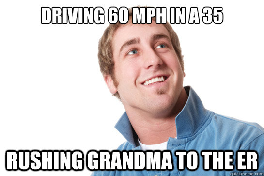 driving 60 mph in a 35 rushing grandma to the Er - driving 60 mph in a 35 rushing grandma to the Er  Misunderstood D-Bag