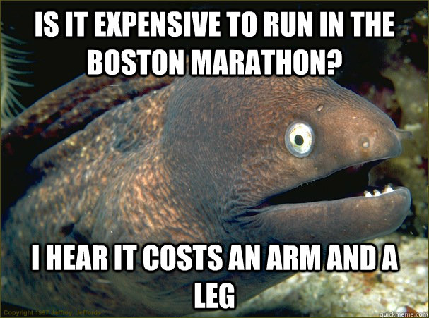 Is it expensive to run in the Boston Marathon? I hear it costs an arm and a leg  Bad Joke Eel