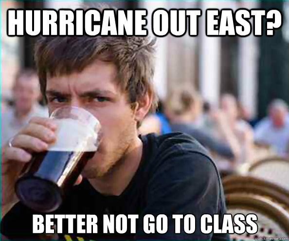 Hurricane out East? Better not go to class - Hurricane out East? Better not go to class  Lazy College Senior