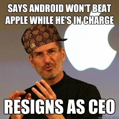 Says Android won't beat Apple while he's in charge Resigns as CEO - Says Android won't beat Apple while he's in charge Resigns as CEO  Scumbag Steve Jobs