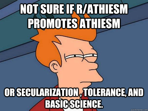 Not sure if r/athiesm promotes athiesm or secularization , tolerance, and basic science. - Not sure if r/athiesm promotes athiesm or secularization , tolerance, and basic science.  Futurama Fry