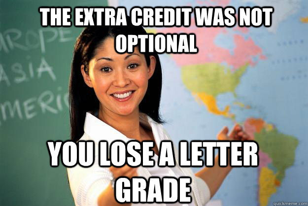 The extra credit was not optional You lose a letter grade - The extra credit was not optional You lose a letter grade  Unhelpful High School Teacher