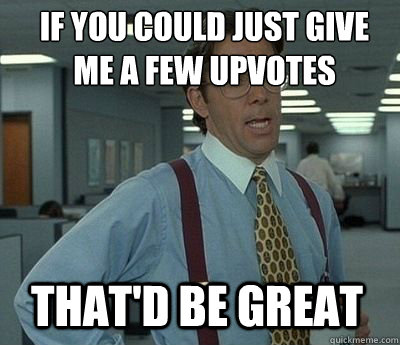 If you could just give me a few upvotes That'd be great - If you could just give me a few upvotes That'd be great  Bill Lumbergh