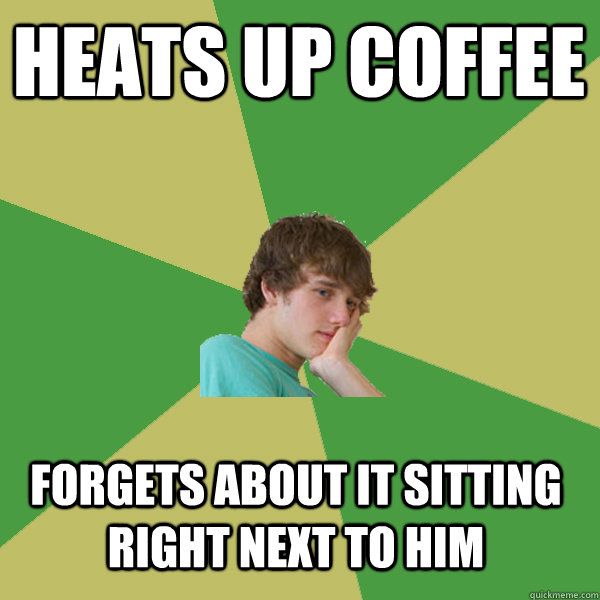Heats up coffee   Forgets about it sitting right next to him