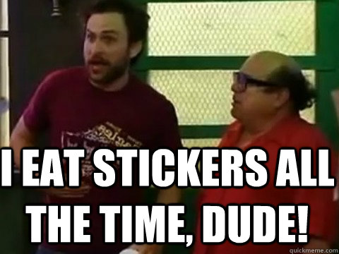 I eat stickers all the time, dude!