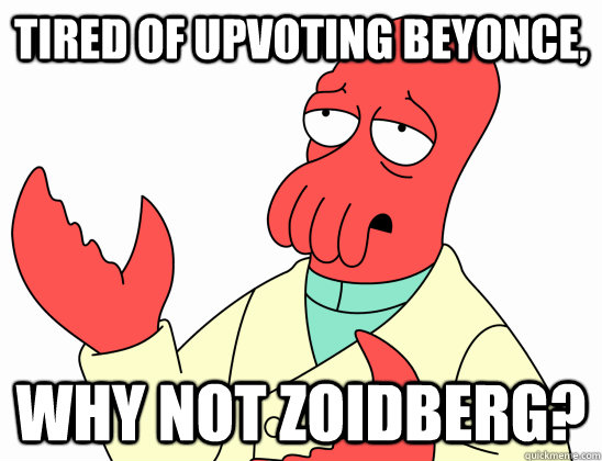 Tired of upvoting Beyonce, Why not Zoidberg?