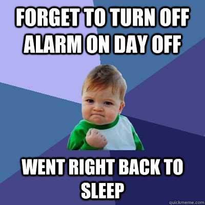 Forget to turn off alarm on day off Went right back to sleep  Success Kid