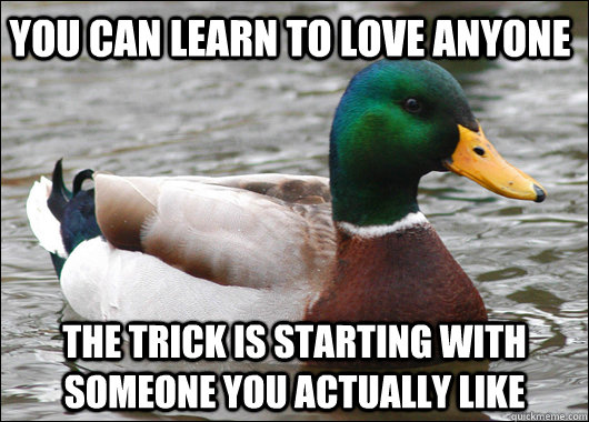 You can learn to love anyone  the trick is starting with someone you actually like - You can learn to love anyone  the trick is starting with someone you actually like  Actual Advice Mallard