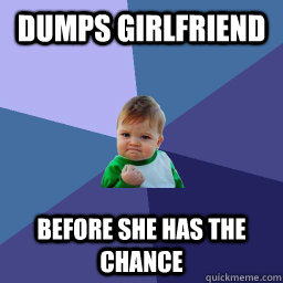 Dumps Girlfriend  Before She Has the chance  succes kid