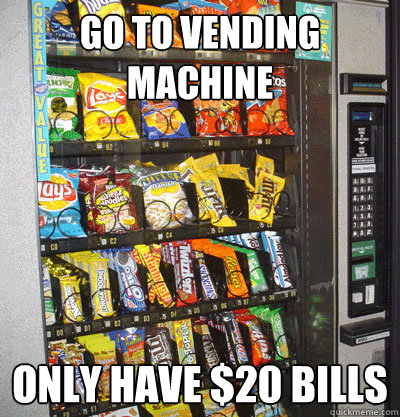 Go to vending machine Only have $20 Bills - Go to vending machine Only have $20 Bills  First World Problems