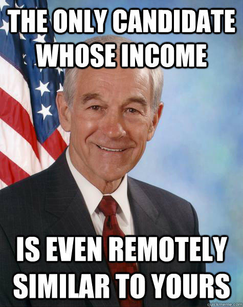 the only candidate whose income is even remotely similar to yours  Ron Paul