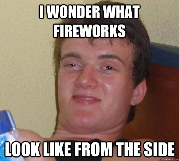 I wonder what fireworks look like from the side - I wonder what fireworks look like from the side  10 Guy