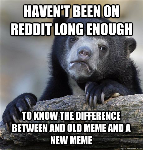 HAVEN'T BEEN ON REDDIT LONG ENOUGH TO KNOW THE DIFFERENCE BETWEEN AND OLD MEME AND A NEW MEME - HAVEN'T BEEN ON REDDIT LONG ENOUGH TO KNOW THE DIFFERENCE BETWEEN AND OLD MEME AND A NEW MEME  Confession Bear