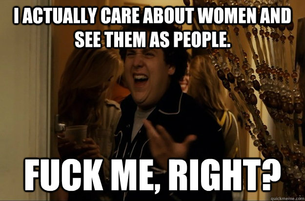 I actually care about women and see them as people. Fuck Me, Right? - I actually care about women and see them as people. Fuck Me, Right?  Fuck Me, Right
