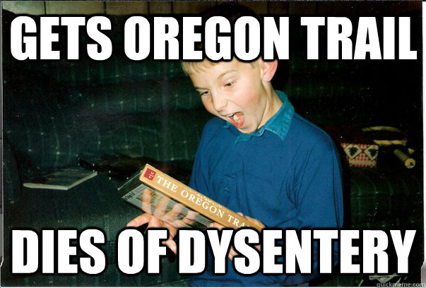 gets oregon trail dies of dysentery bad luck christmas kid quickmeme