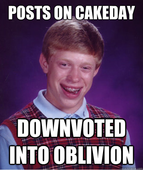 Posts on cakeday downvoted into oblivion - Posts on cakeday downvoted into oblivion  Bad Luck Brian