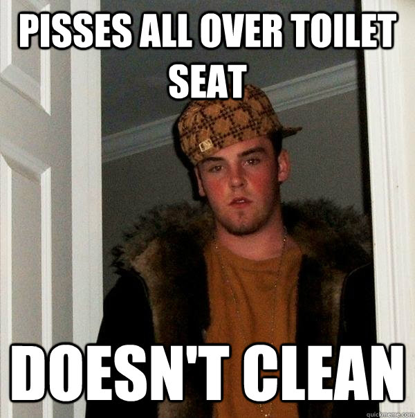 pisses all over toilet seat doesn't clean - pisses all over toilet seat doesn't clean  Scumbag Steve