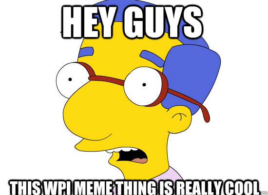 Hey guys this wpi meme thing is really cool