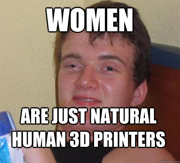 Women Are just natural human 3d printers - Women Are just natural human 3d printers  10 Guy