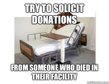 Try to solicit donations  From someone who died in their facility