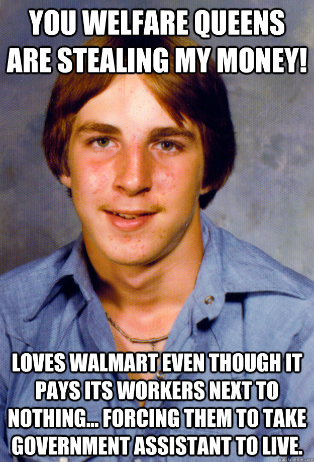 You welfare queens are stealing my money! Loves Walmart even though it pays its workers next to nothing... forcing them to take government assistant to live. - You welfare queens are stealing my money! Loves Walmart even though it pays its workers next to nothing... forcing them to take government assistant to live.  Old Economy Steven