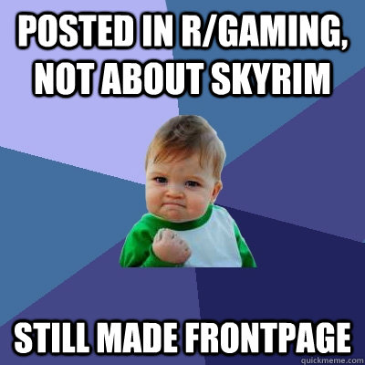 Posted in r/gaming, not about skyrim still made frontpage - Posted in r/gaming, not about skyrim still made frontpage  Success Kid