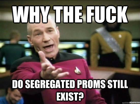 Why the fuck Do segregated proms still exist?  - Why the fuck Do segregated proms still exist?   Annoyed Picard HD