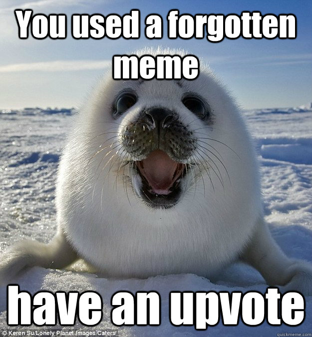 You used a forgotten meme have an upvote