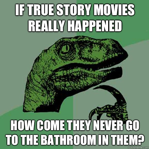 If true story movies really happened How come they never go to the bathroom in them? - If true story movies really happened How come they never go to the bathroom in them?  Philosoraptor