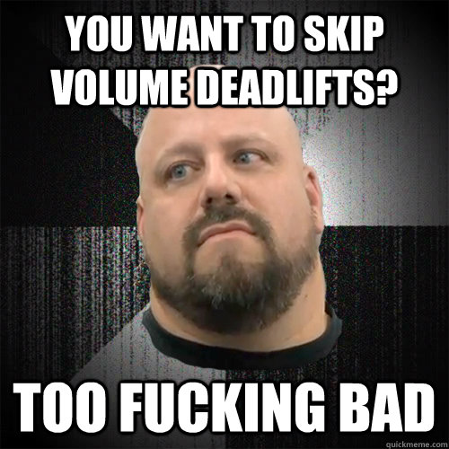 You want to skip volume deadlifts? Too fucking Bad  Irate Powerlifter