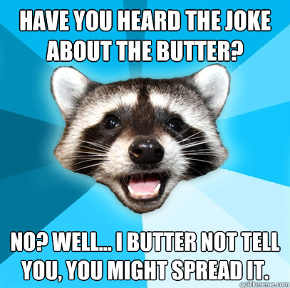 HAVE YOU HEARD THE JOKE ABOUT THE BUTTER? NO? WELL... I BUTTER NOT TELL YOU, YOU MIGHT SPREAD IT. - HAVE YOU HEARD THE JOKE ABOUT THE BUTTER? NO? WELL... I BUTTER NOT TELL YOU, YOU MIGHT SPREAD IT.  Lame Pun Coon