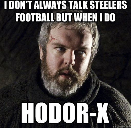 I don't always talk Steelers football but when I do hodor-x  Hodor